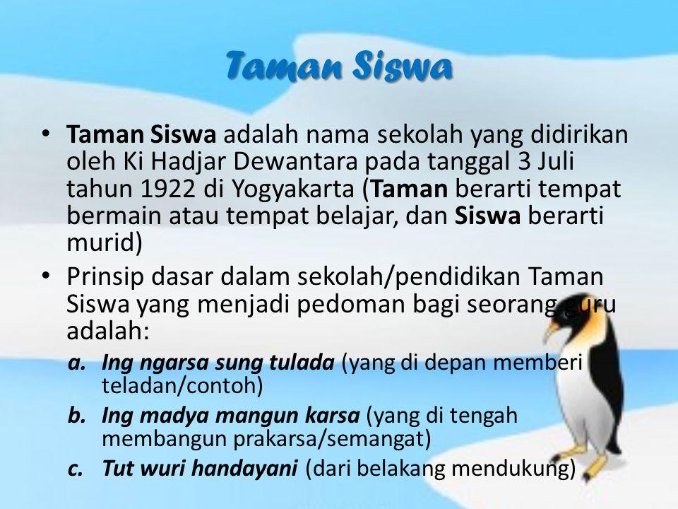 Taman Siswa Taman Siswa adalah nama sekolah yang didirikan oleh Ki Hadjar Dewantara pada tanggal 3 Juli tahun 1922 di Yogyakarta (Taman berarti tempat bermain atau tempat belajar, dan Siswa berarti murid) Prinsip dasar dalam sekolah/pendidikan Taman Siswa yang menjadi pedoman bagi seorang guru adalah: a.Ing ngarsa sung tulada (yang di depan memberi teladan/contoh) b.Ing madya mangun karsa (yang di tengah membangun prakarsa/semangat) c.Tut wuri handayani (dari belakang mendukung)