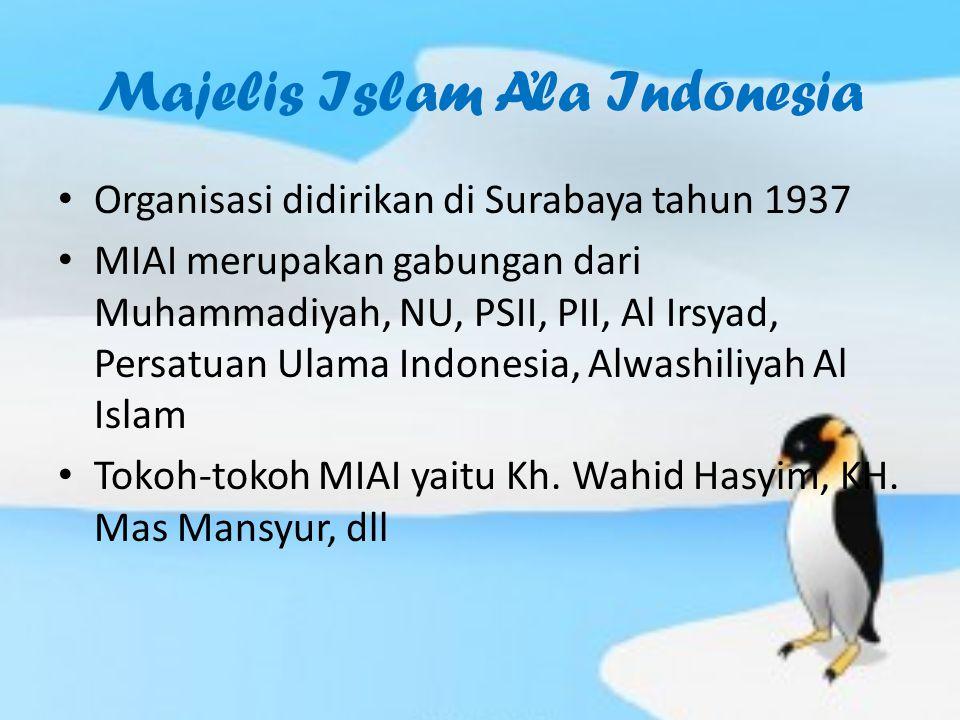 Majelis Islam A'la Indonesia Organisasi didirikan di Surabaya tahun 1937 MIAI merupakan gabungan dari Muhammadiyah, NU, PSII, PII, Al Irsyad, Persatuan Ulama Indonesia, Alwashiliyah Al Islam Tokoh-tokoh MIAI yaitu Kh.