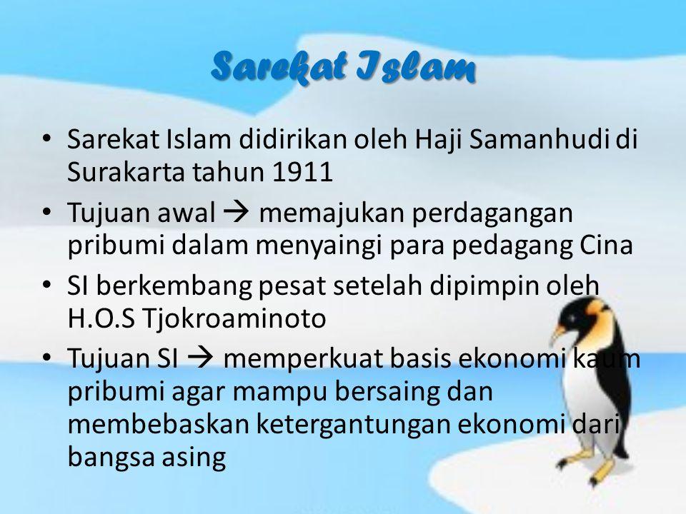 Sarekat Islam Sarekat Islam didirikan oleh Haji Samanhudi di Surakarta tahun 1911 Tujuan awal  memajukan perdagangan pribumi dalam menyaingi para pedagang Cina SI berkembang pesat setelah dipimpin oleh H.O.S Tjokroaminoto Tujuan SI  memperkuat basis ekonomi kaum pribumi agar mampu bersaing dan membebaskan ketergantungan ekonomi dari bangsa asing