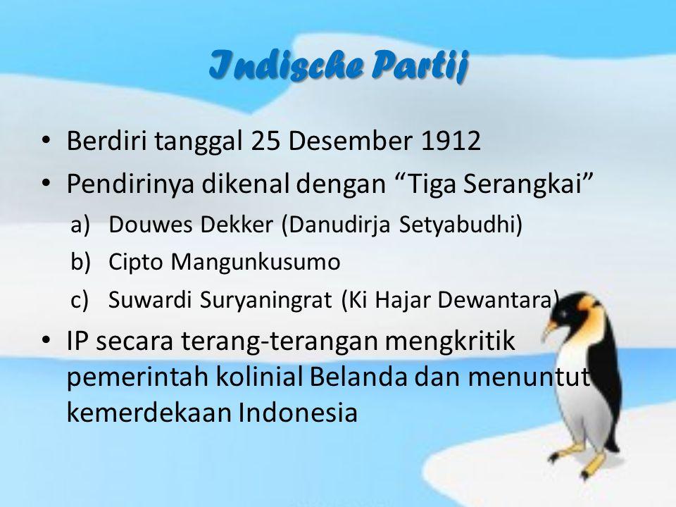 Indische Partij Berdiri tanggal 25 Desember 1912 Pendirinya dikenal dengan Tiga Serangkai a)Douwes Dekker (Danudirja Setyabudhi) b)Cipto Mangunkusumo c)Suwardi Suryaningrat (Ki Hajar Dewantara) IP secara terang-terangan mengkritik pemerintah kolinial Belanda dan menuntut kemerdekaan Indonesia
