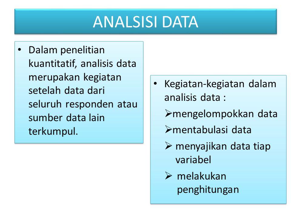 ANALSISI DATA Dalam penelitian kuantitatif, analisis data merupakan kegiatan setelah data dari seluruh responden atau sumber data lain terkumpul. Kegi