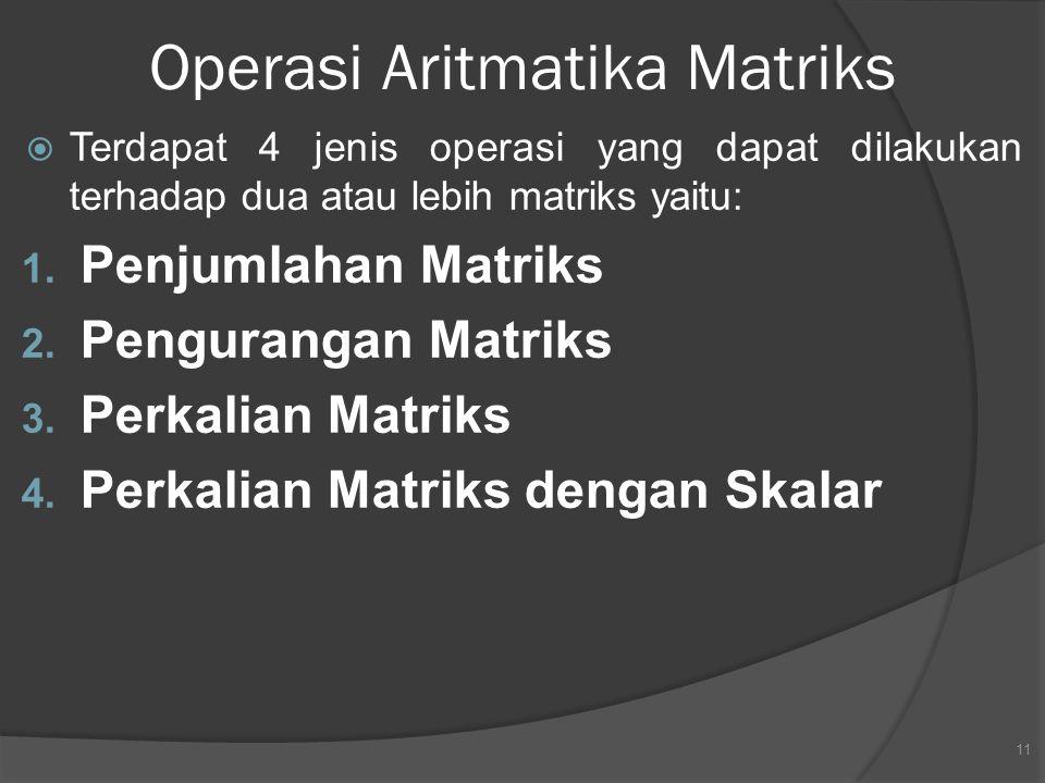 Operasi Aritmatika Matriks  Terdapat 4 jenis operasi yang dapat dilakukan terhadap dua atau lebih matriks yaitu: 1. Penjumlahan Matriks 2. Penguranga