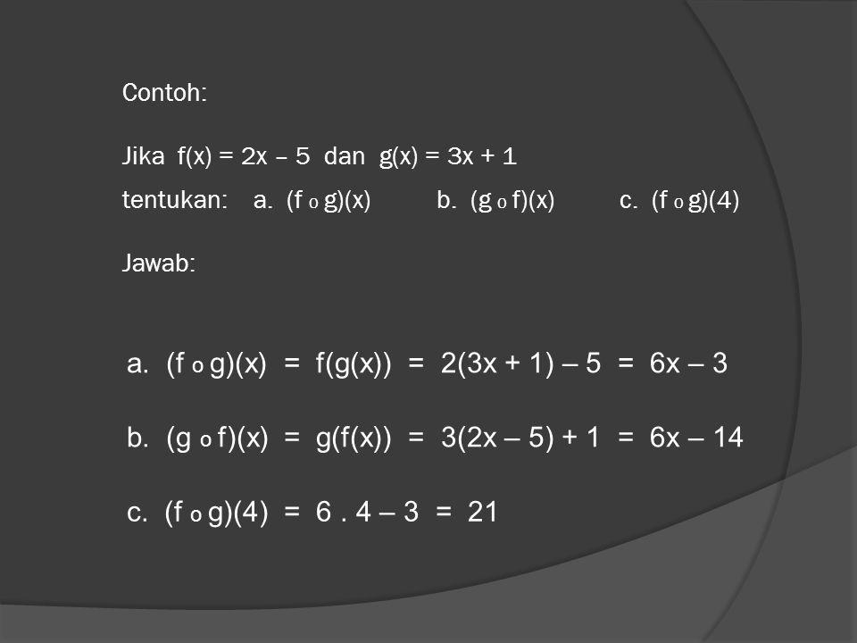 Contoh: Jika f(x) = 2x – 5 dan g(x) = 3x + 1 tentukan: a. (f o g)(x) b. (g o f)(x) c. (f o g)(4) Jawab: a. (f o g)(x) = f(g(x)) = 2(3x + 1) – 5 = 6x –