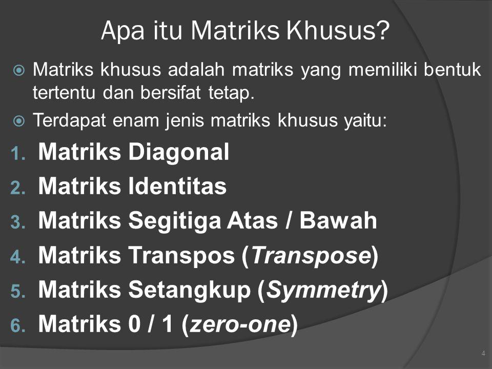 Apa itu Matriks Khusus?  Matriks khusus adalah matriks yang memiliki bentuk tertentu dan bersifat tetap.  Terdapat enam jenis matriks khusus yaitu: