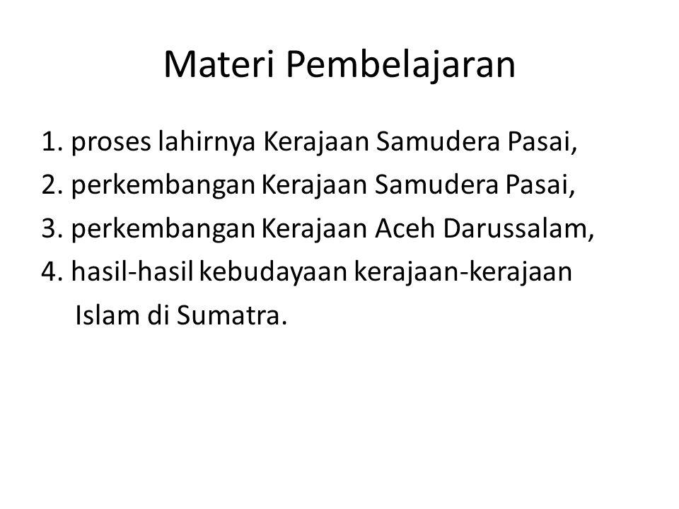 Materi Pembelajaran 1. proses lahirnya Kerajaan Samudera Pasai, 2. perkembangan Kerajaan Samudera Pasai, 3. perkembangan Kerajaan Aceh Darussalam, 4.