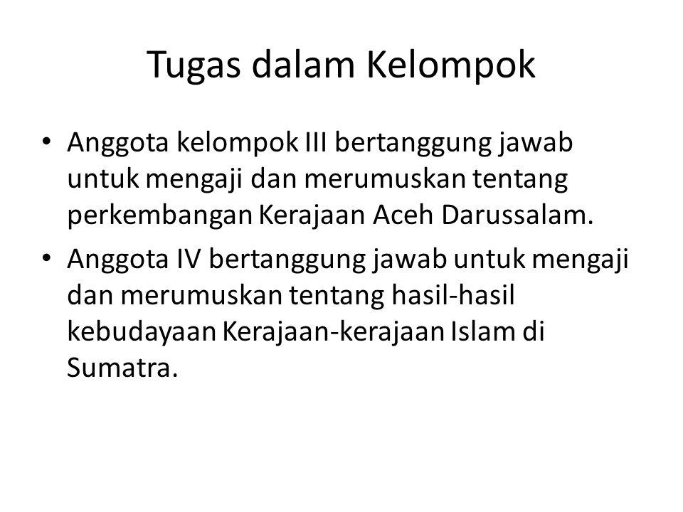 Tugas dalam Kelompok Anggota kelompok III bertanggung jawab untuk mengaji dan merumuskan tentang perkembangan Kerajaan Aceh Darussalam. Anggota IV ber