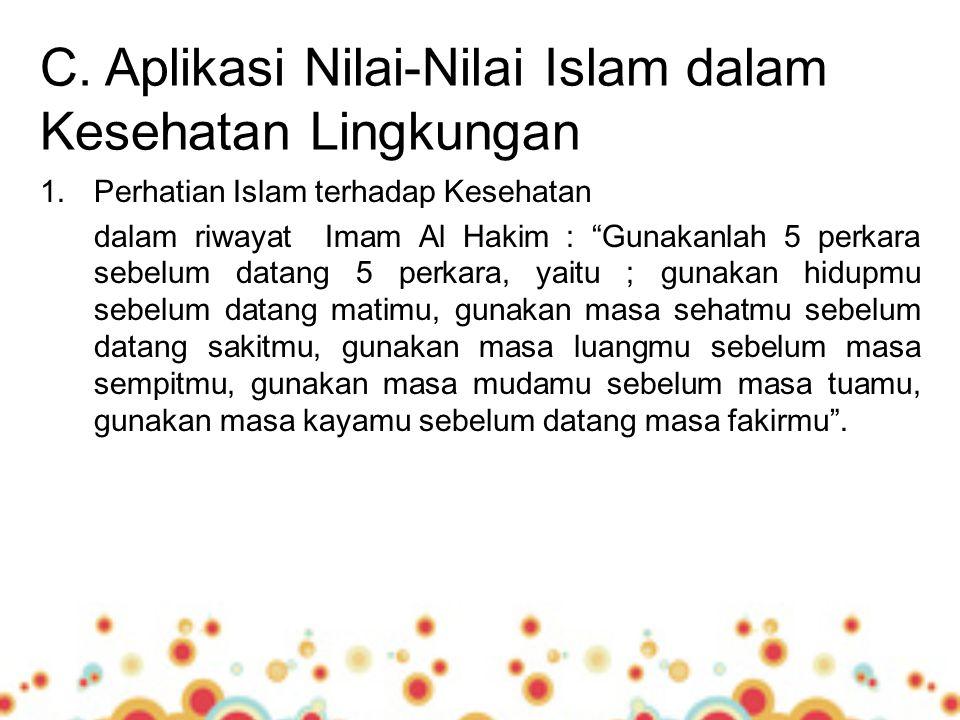 "C. Aplikasi Nilai-Nilai Islam dalam Kesehatan Lingkungan 1.Perhatian Islam terhadap Kesehatan dalam riwayat Imam Al Hakim : ""Gunakanlah 5 perkara sebe"