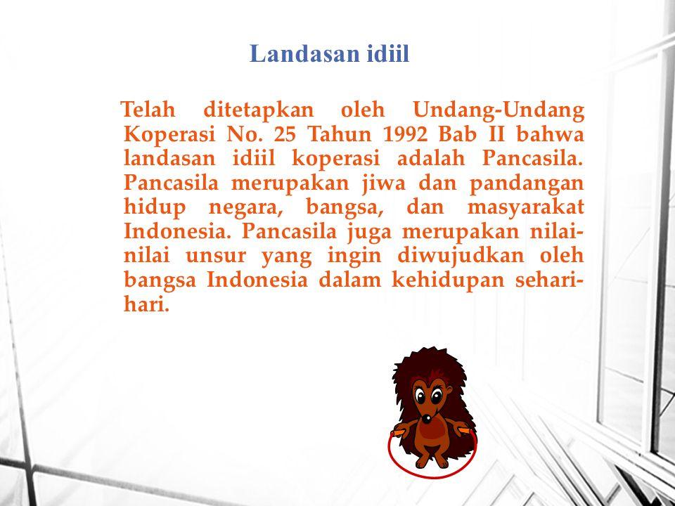 Telah ditetapkan oleh Undang-Undang Koperasi No. 25 Tahun 1992 Bab II bahwa landasan idiil koperasi adalah Pancasila. Pancasila merupakan jiwa dan pan