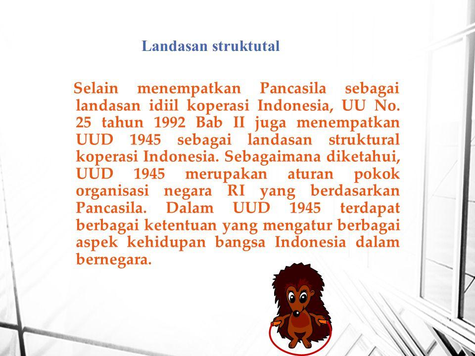 Selain menempatkan Pancasila sebagai landasan idiil koperasi Indonesia, UU No. 25 tahun 1992 Bab II juga menempatkan UUD 1945 sebagai landasan struktu