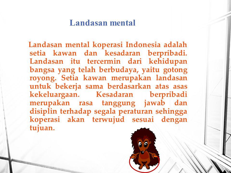 Landasan mental koperasi Indonesia adalah setia kawan dan kesadaran berpribadi. Landasan itu tercermin dari kehidupan bangsa yang telah berbudaya, yai