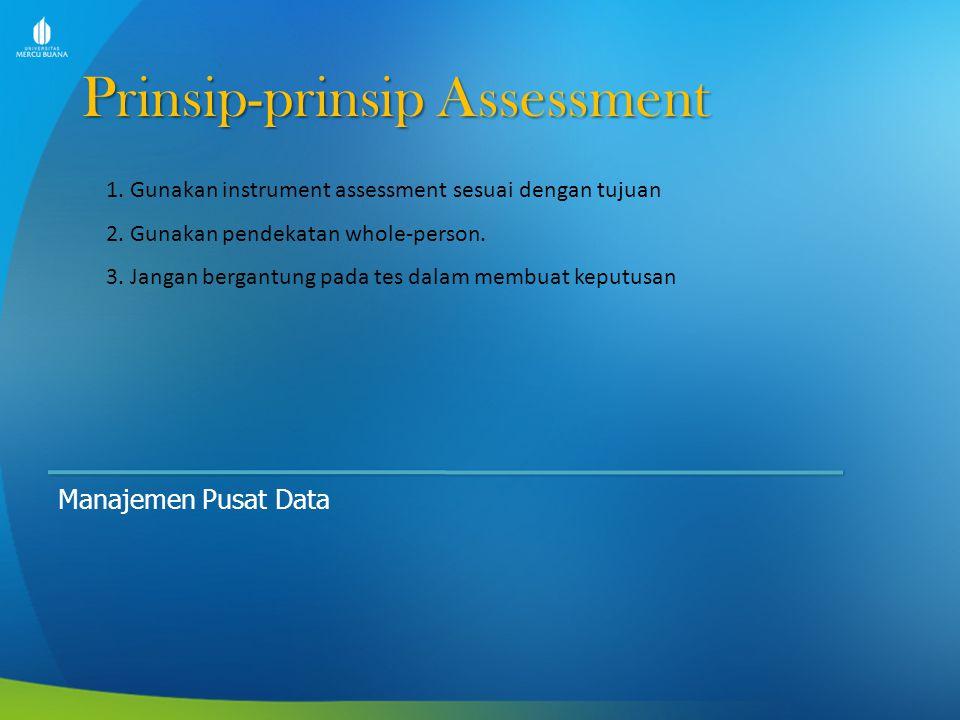 Prinsip-prinsip Assessment Manajemen Pusat Data 1. Gunakan instrument assessment sesuai dengan tujuan 2. Gunakan pendekatan whole-person. 3. Jangan be