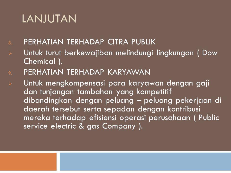 LANJUTAN 8. PERHATIAN TERHADAP CITRA PUBLIK  Untuk turut berkewajiban melindungi lingkungan ( Dow Chemical ). 9. PERHATIAN TERHADAP KARYAWAN  Untuk