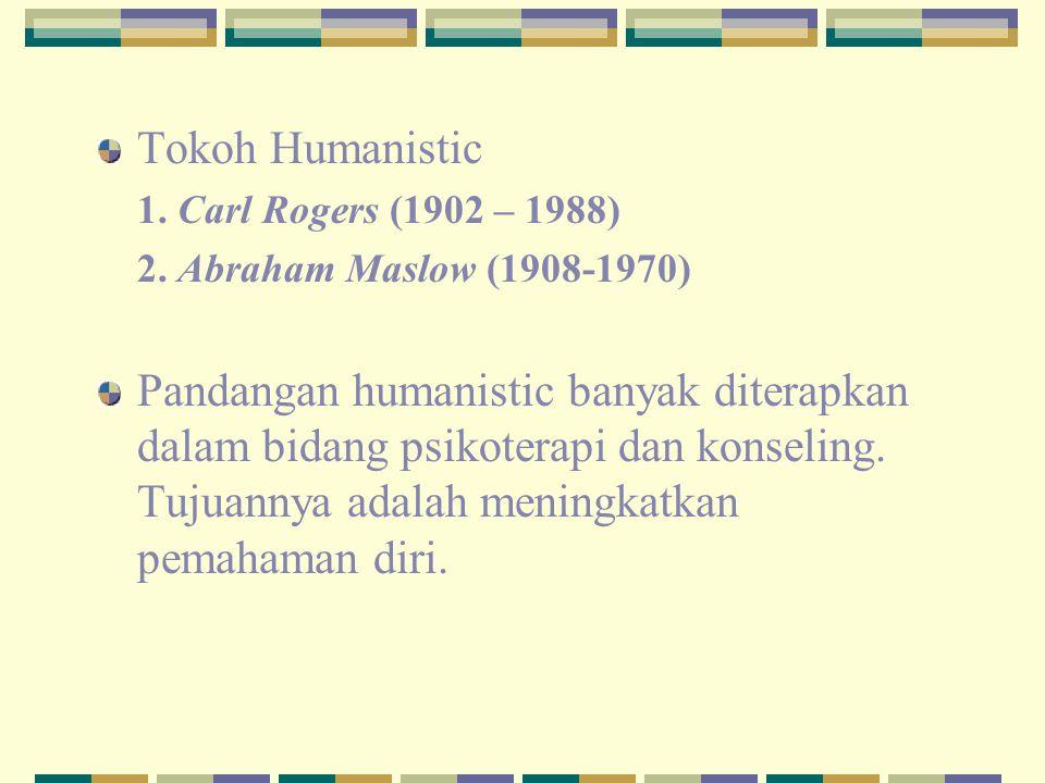 Tokoh Humanistic 1. Carl Rogers (1902 – 1988) 2. Abraham Maslow (1908-1970) Pandangan humanistic banyak diterapkan dalam bidang psikoterapi dan konsel