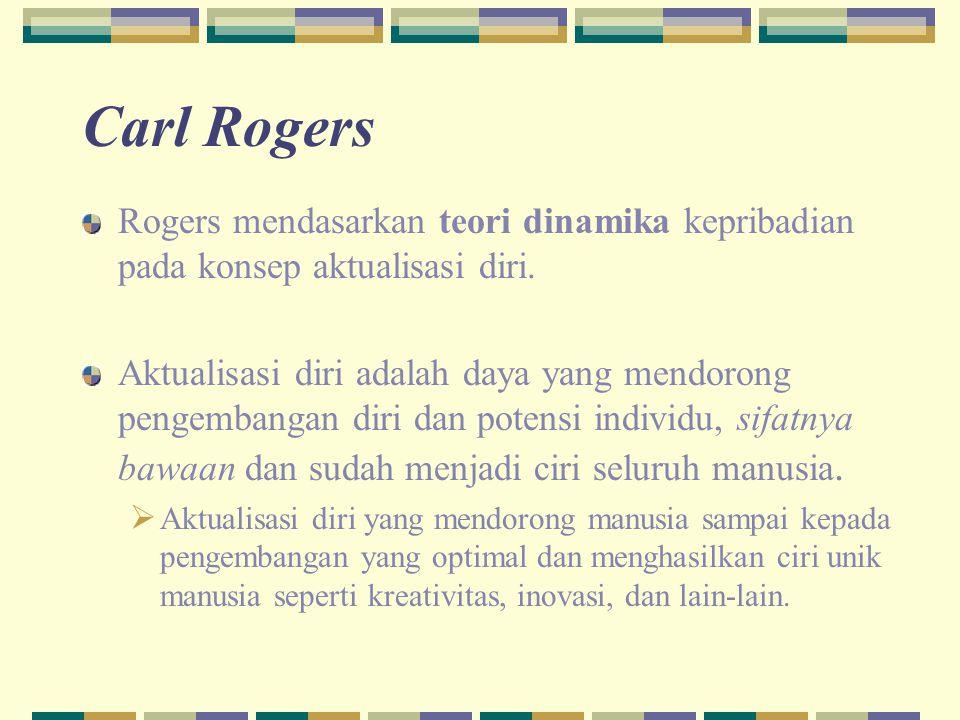 Carl Rogers Rogers mendasarkan teori dinamika kepribadian pada konsep aktualisasi diri. Aktualisasi diri adalah daya yang mendorong pengembangan diri