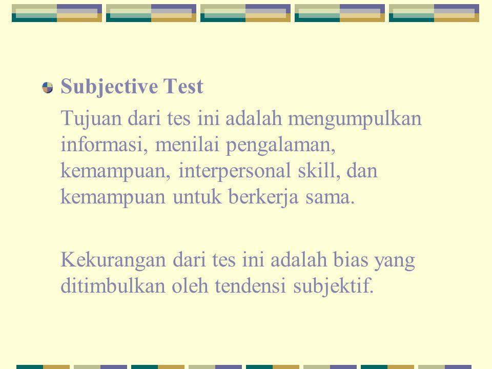 Subjective Test Tujuan dari tes ini adalah mengumpulkan informasi, menilai pengalaman, kemampuan, interpersonal skill, dan kemampuan untuk berkerja sa