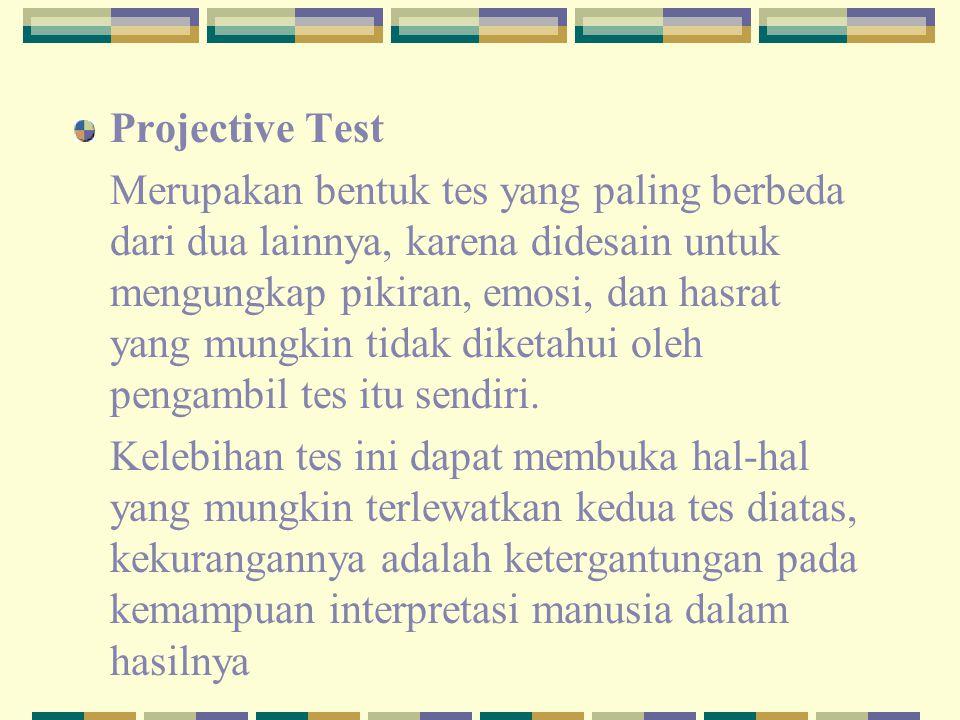 Projective Test Merupakan bentuk tes yang paling berbeda dari dua lainnya, karena didesain untuk mengungkap pikiran, emosi, dan hasrat yang mungkin ti