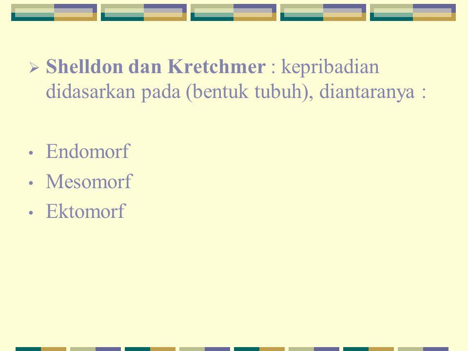  Shelldon dan Kretchmer : kepribadian didasarkan pada (bentuk tubuh), diantaranya : Endomorf Mesomorf Ektomorf