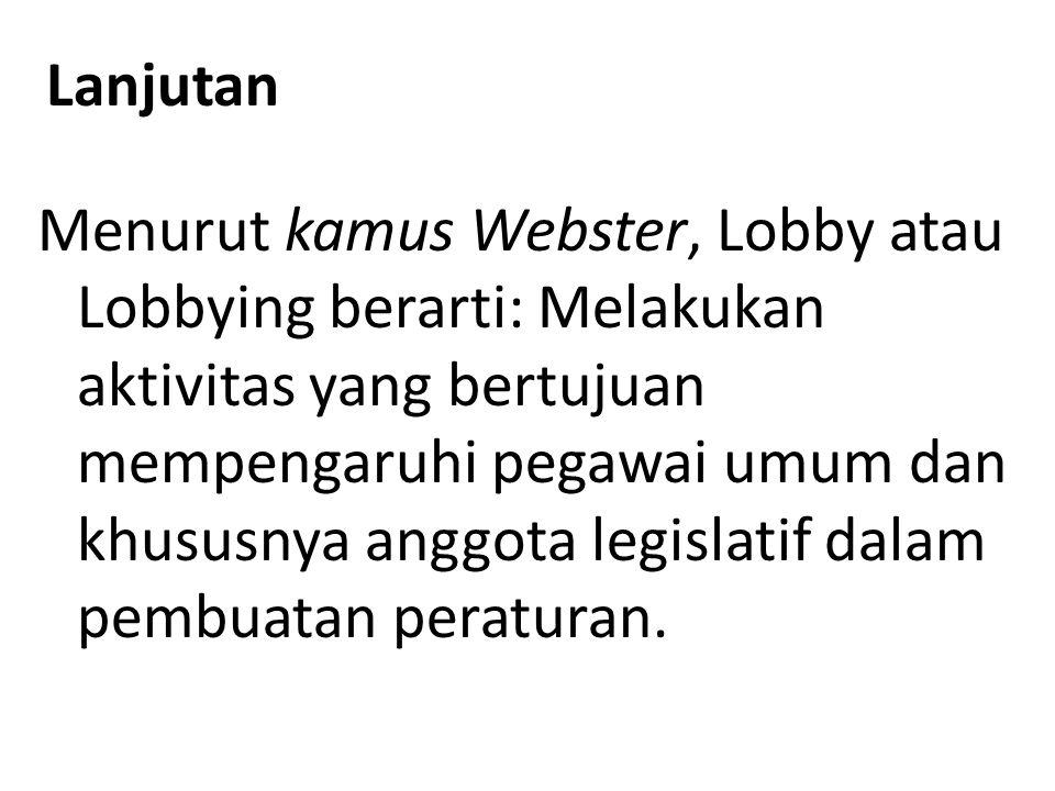 Lanjutan Menurut kamus Webster, Lobby atau Lobbying berarti: Melakukan aktivitas yang bertujuan mempengaruhi pegawai umum dan khususnya anggota legisl