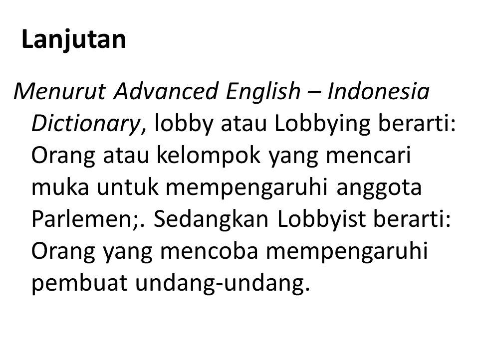 Lanjutan Menurut Advanced English – Indonesia Dictionary, lobby atau Lobbying berarti: Orang atau kelompok yang mencari muka untuk mempengaruhi anggot