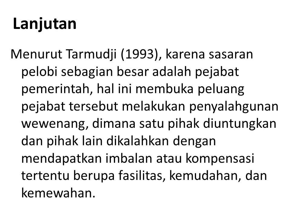 Lanjutan Menurut Tarmudji (1993), karena sasaran pelobi sebagian besar adalah pejabat pemerintah, hal ini membuka peluang pejabat tersebut melakukan p