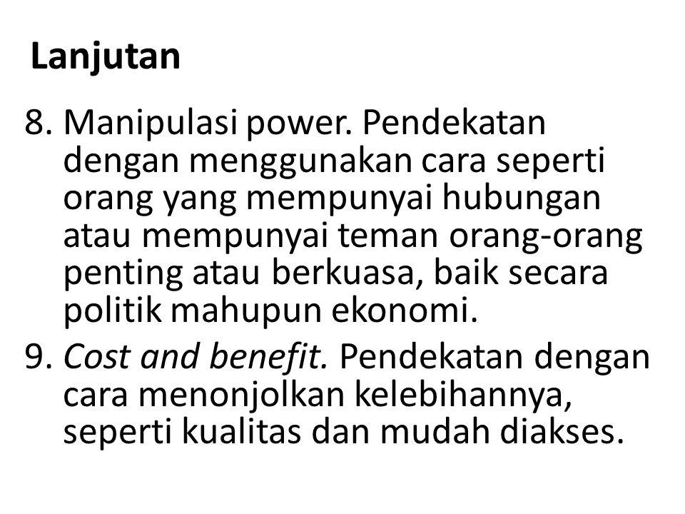 Lanjutan 8.Manipulasi power. Pendekatan dengan menggunakan cara seperti orang yang mempunyai hubungan atau mempunyai teman orang-orang penting atau be
