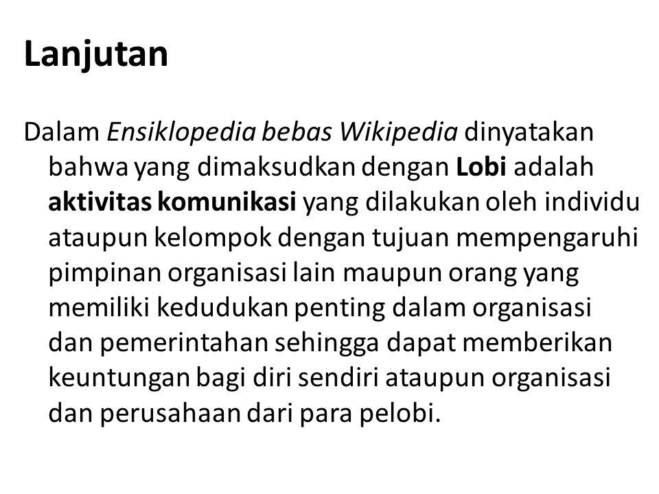 Lanjutan Dalam Ensiklopedia bebas Wikipedia dinyatakan bahwa yang dimaksudkan dengan Lobi adalah aktivitas komunikasi yang dilakukan oleh individu ata