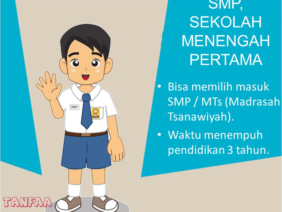 SMP, SEKOLAH MENENGAH PERTAMA Bisa memilih masuk SMP / MTs (Madrasah Tsanawiyah). Waktu menempuh pendidikan 3 tahun.