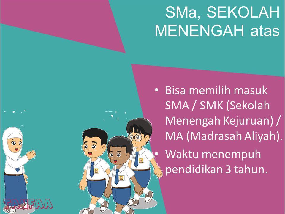 SMa, SEKOLAH MENENGAH atas Bisa memilih masuk SMA / SMK (Sekolah Menengah Kejuruan) / MA (Madrasah Aliyah). Waktu menempuh pendidikan 3 tahun.