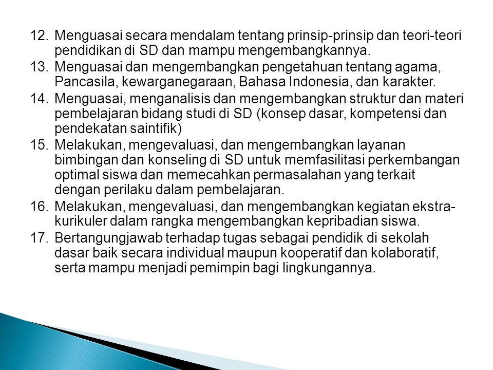 12. Menguasai secara mendalam tentang prinsip-prinsip dan teori-teori pendidikan di SD dan mampu mengembangkannya. 13. Menguasai dan mengembangkan pen