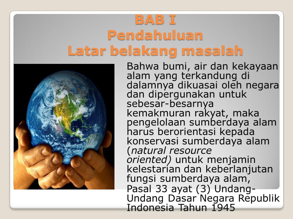 BAB I Pendahuluan Latar belakang masalah Bahwa bumi, air dan kekayaan alam yang terkandung di dalamnya dikuasai oleh negara dan dipergunakan untuk seb