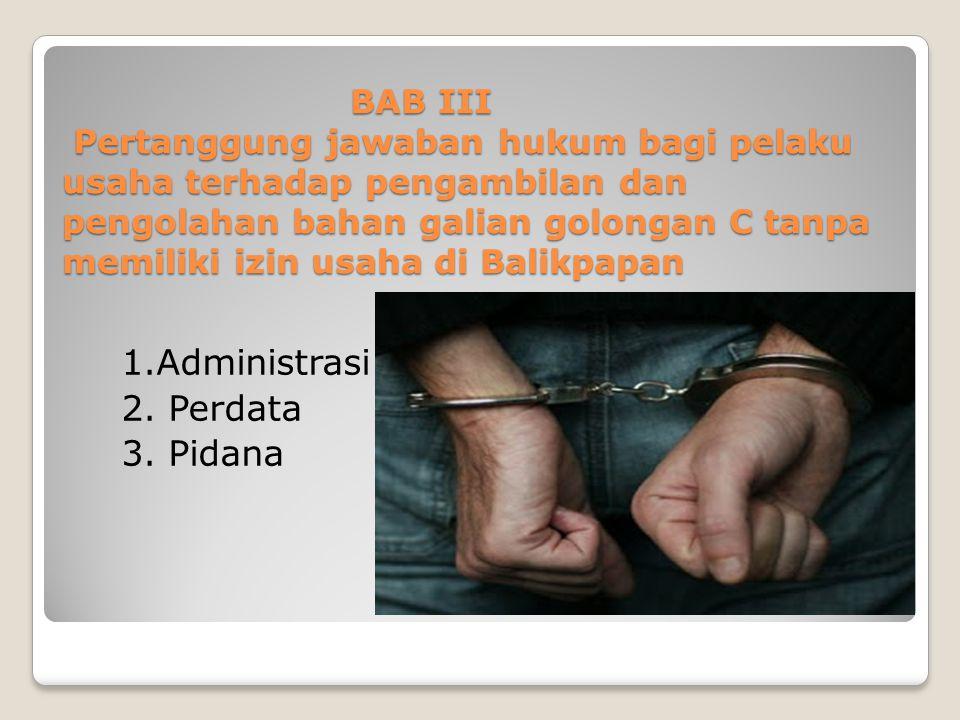 BAB III Pertanggung jawaban hukum bagi pelaku usaha terhadap pengambilan dan pengolahan bahan galian golongan C tanpa memiliki izin usaha di Balikpapa