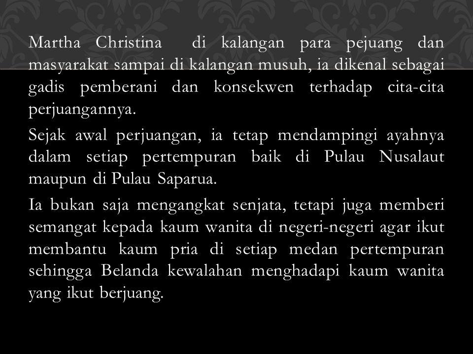Martha Christina di kalangan para pejuang dan masyarakat sampai di kalangan musuh, ia dikenal sebagai gadis pemberani dan konsekwen terhadap cita-cita