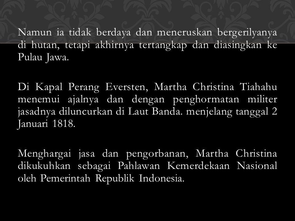 Namun ia tidak berdaya dan meneruskan bergerilyanya di hutan, tetapi akhirnya tertangkap dan diasingkan ke Pulau Jawa. Di Kapal Perang Eversten, Marth