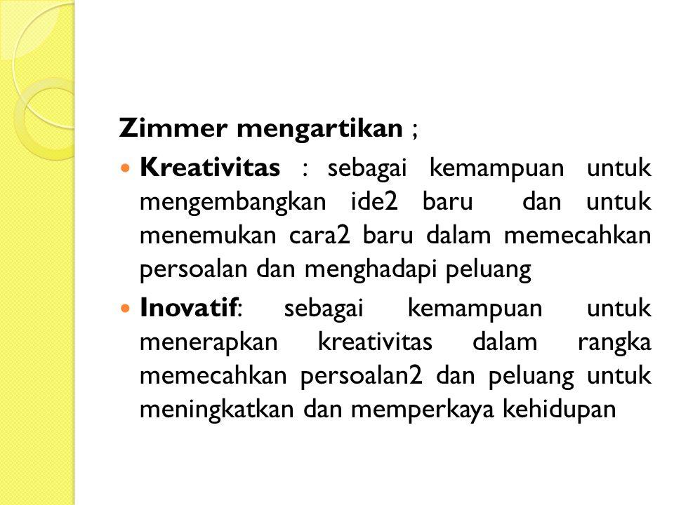 Zimmer mengartikan ; Kreativitas : sebagai kemampuan untuk mengembangkan ide2 baru dan untuk menemukan cara2 baru dalam memecahkan persoalan dan menghadapi peluang Inovatif: sebagai kemampuan untuk menerapkan kreativitas dalam rangka memecahkan persoalan2 dan peluang untuk meningkatkan dan memperkaya kehidupan