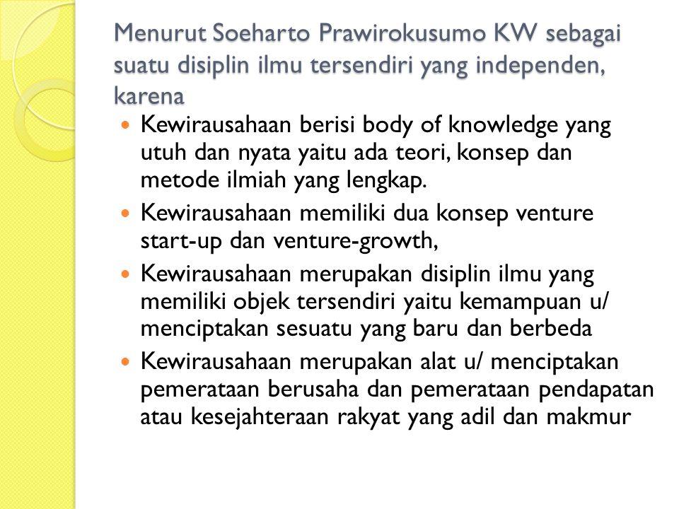 Menurut Soeharto Prawirokusumo KW sebagai suatu disiplin ilmu tersendiri yang independen, karena Kewirausahaan berisi body of knowledge yang utuh dan nyata yaitu ada teori, konsep dan metode ilmiah yang lengkap.