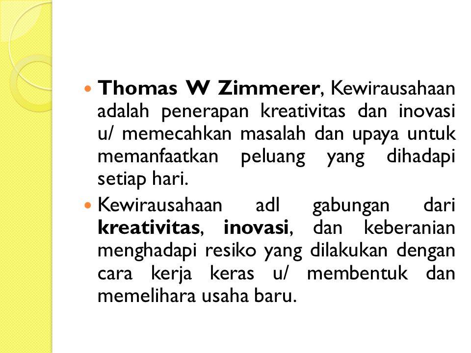 Thomas W Zimmerer, Kewirausahaan adalah penerapan kreativitas dan inovasi u/ memecahkan masalah dan upaya untuk memanfaatkan peluang yang dihadapi setiap hari.