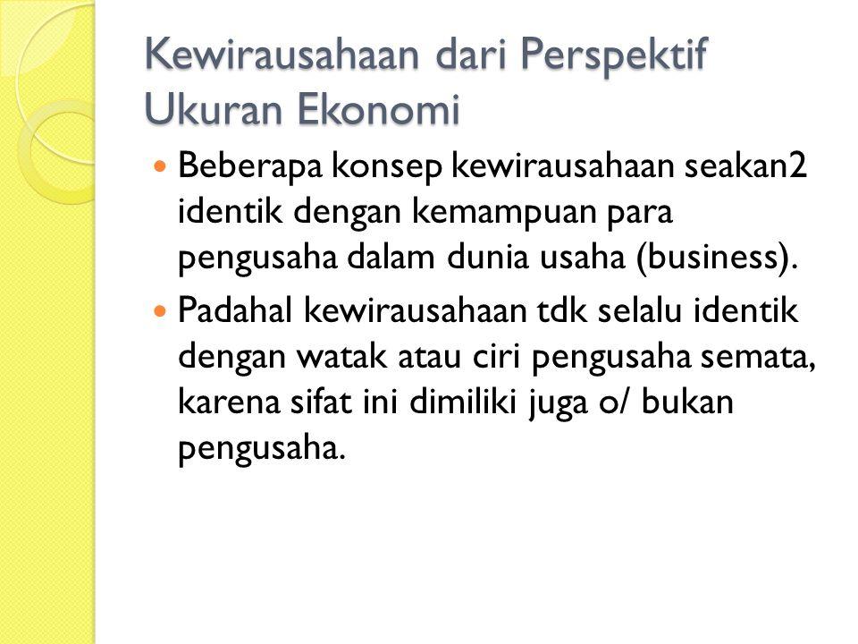 Kewirausahaan dari Perspektif Ukuran Ekonomi Beberapa konsep kewirausahaan seakan2 identik dengan kemampuan para pengusaha dalam dunia usaha (business).