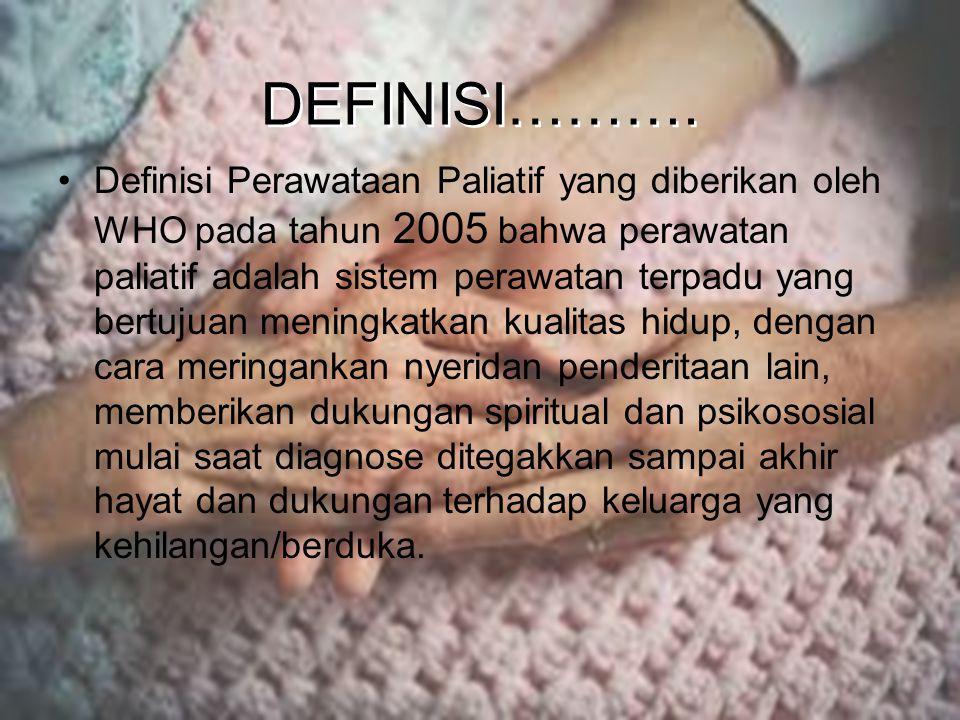 DEFINISI………. Definisi Perawataan Paliatif yang diberikan oleh WHO pada tahun 2005 bahwa perawatan paliatif adalah sistem perawatan terpadu yang bertuj