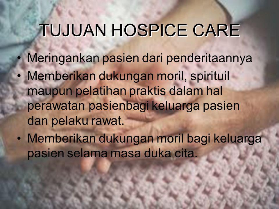 TUJUAN HOSPICE CARE Meringankan pasien dari penderitaannya Memberikan dukungan moril, spirituil maupun pelatihan praktis dalam hal perawatan pasienbagi keluarga pasien dan pelaku rawat.