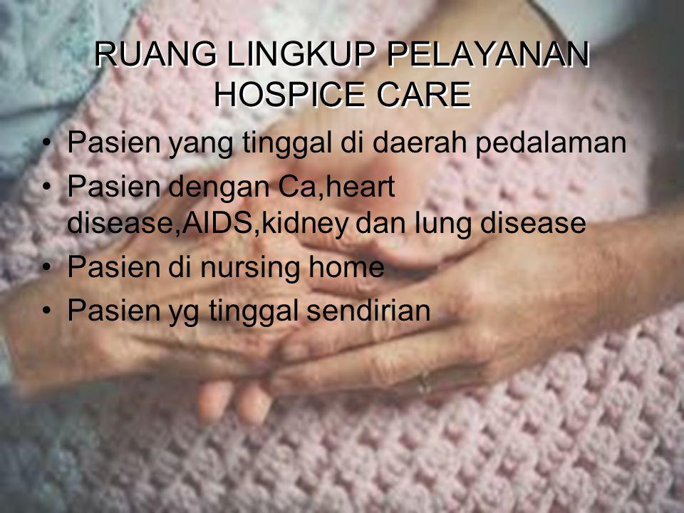 RUANG LINGKUP PELAYANAN HOSPICE CARE Pasien yang tinggal di daerah pedalaman Pasien dengan Ca,heart disease,AIDS,kidney dan lung disease Pasien di nursing home Pasien yg tinggal sendirian