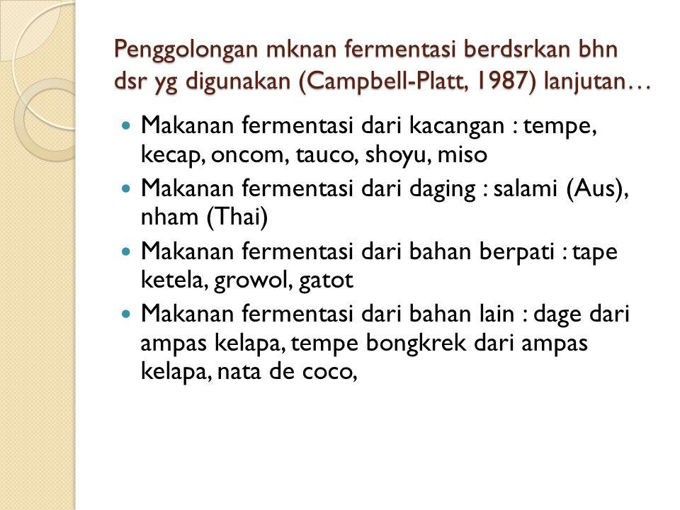 Penggolongan mknan fermentasi berdsrkan bhn dsr yg digunakan (Campbell-Platt, 1987) lanjutan… Makanan fermentasi dari kacangan : tempe, kecap, oncom, tauco, shoyu, miso Makanan fermentasi dari daging : salami (Aus), nham (Thai) Makanan fermentasi dari bahan berpati : tape ketela, growol, gatot Makanan fermentasi dari bahan lain : dage dari ampas kelapa, tempe bongkrek dari ampas kelapa, nata de coco,
