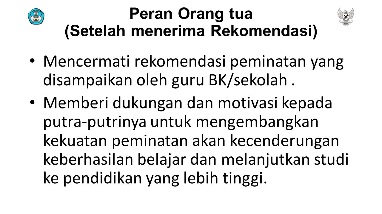 Peran Orang tua (Setelah menerima Rekomendasi) Mencermati rekomendasi peminatan yang disampaikan oleh guru BK/sekolah. Memberi dukungan dan motivasi k