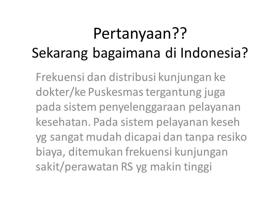 Pertanyaan?? Sekarang bagaimana di Indonesia? Frekuensi dan distribusi kunjungan ke dokter/ke Puskesmas tergantung juga pada sistem penyelenggaraan pe