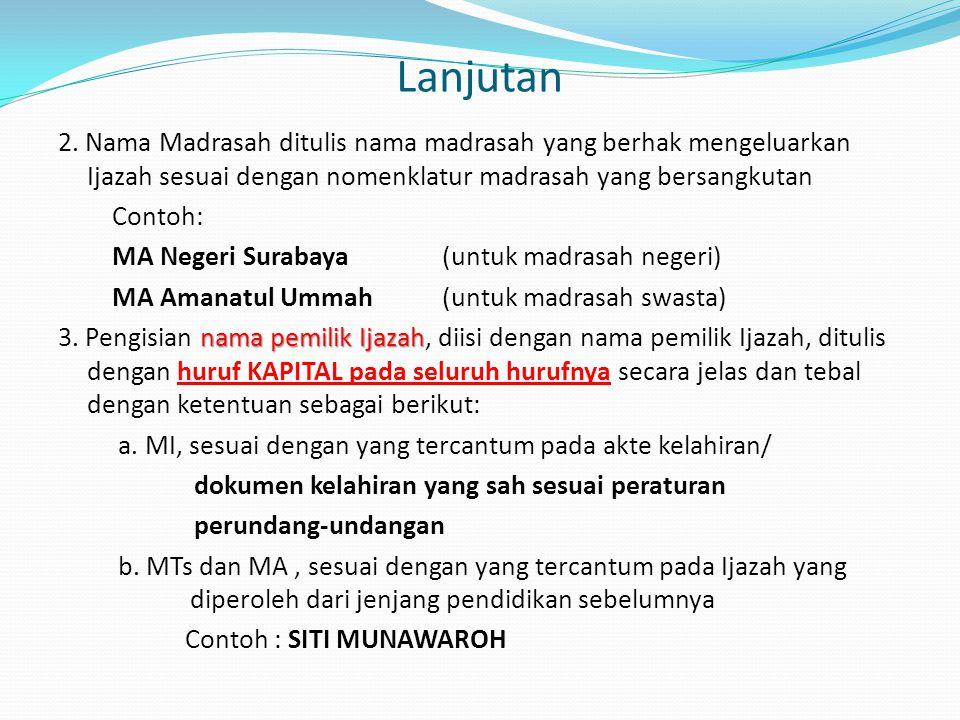Lanjutan 2. Nama Madrasah ditulis nama madrasah yang berhak mengeluarkan Ijazah sesuai dengan nomenklatur madrasah yang bersangkutan Contoh: MA Negeri