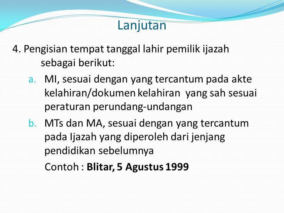 Lanjutan 4. Pengisian tempat tanggal lahir pemilik ijazah sebagai berikut: a. MI, sesuai dengan yang tercantum pada akte kelahiran/dokumen kelahiran y