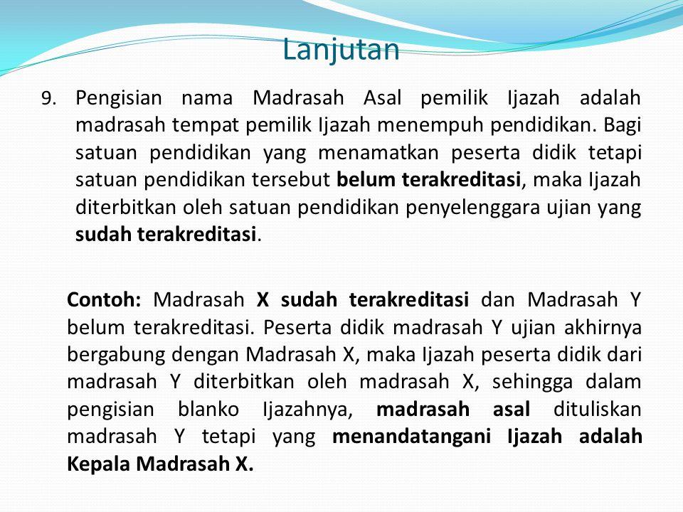 Lanjutan 9. Pengisian nama Madrasah Asal pemilik Ijazah adalah madrasah tempat pemilik Ijazah menempuh pendidikan. Bagi satuan pendidikan yang menamat
