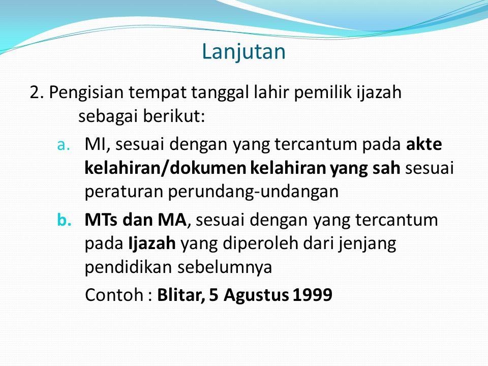 Lanjutan 2. Pengisian tempat tanggal lahir pemilik ijazah sebagai berikut: a. MI, sesuai dengan yang tercantum pada akte kelahiran/dokumen kelahiran y