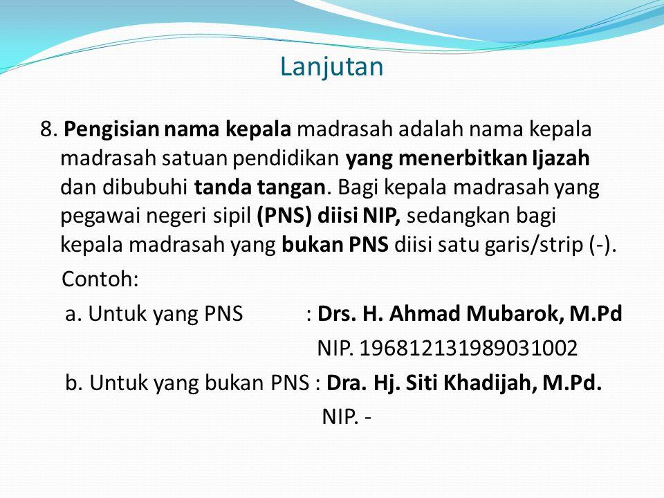 Lanjutan 8. Pengisian nama kepala madrasah adalah nama kepala madrasah satuan pendidikan yang menerbitkan Ijazah dan dibubuhi tanda tangan. Bagi kepal