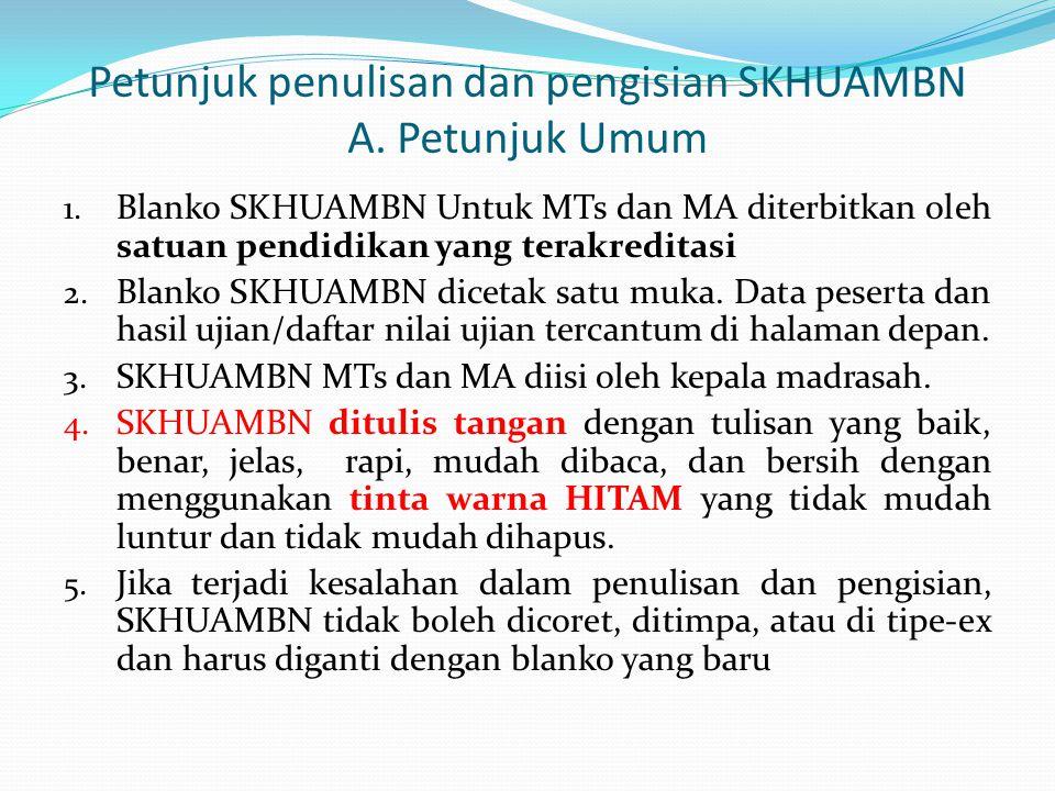 Petunjuk penulisan dan pengisian SKHUAMBN A. Petunjuk Umum 1. Blanko SKHUAMBN Untuk MTs dan MA diterbitkan oleh satuan pendidikan yang terakreditasi 2
