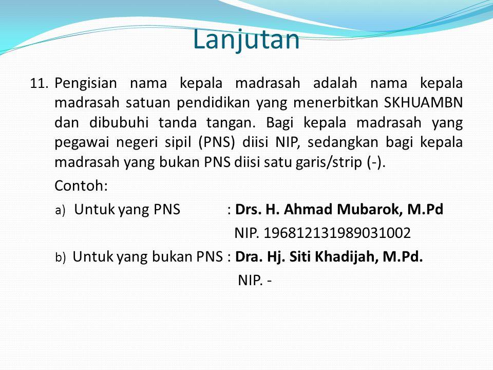 Lanjutan 11. Pengisian nama kepala madrasah adalah nama kepala madrasah satuan pendidikan yang menerbitkan SKHUAMBN dan dibubuhi tanda tangan. Bagi ke